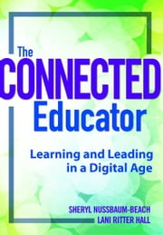 The Connected Educator: Learning and Leading in a Digital Age - Learning and Leading in a Digital Age ebook by Sheryl Nussbaum-Beach,Lani Ritter Hall