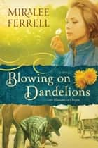 Blowing on Dandelions - A Novel ebook by Miralee Ferrell
