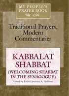 My People's Prayer Book Vol 8 - Kabbalat Shabbat (Welcoming Shabbat in the Synagogue) ebook by Dr. Marc Zvi Brettler, Dr. David Ellenson, Rabbi Daniel Landes,...