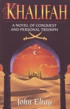 Khalifah - A Novel of Conquest and Personal Triumph ebook by John Elray