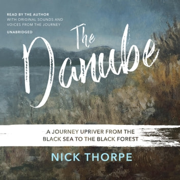 The Danube - A Journey Upriver from the Black Sea to the Black Forest audiobook by Nick Thorpe