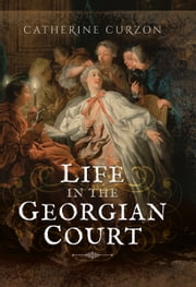 Life in the Georgian Court ebook by Catherine Curzon