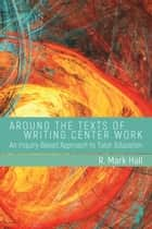 Around the Texts of Writing Center Work - An Inquiry-Based Approach to Tutor Education ebook by R. Mark Hall