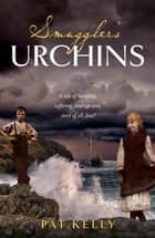 Smugglers Urchins - A tale of hardship, suffering, courage and most of all, love! ebook by Pat Kelly, TBD