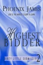 Highest Bidder - Dirty Little Submissive, #2 ebook by Phoenix James