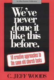 We've Never Done It Like This Before - 10 Creative Approaches to the Same Old Church Tasks ebook by C. Jeff Woods