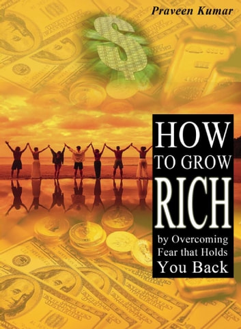 How to Grow Rich by Overcoming Fear that Holds You Back ebook by Praveen Kumar,Prashant Kumar