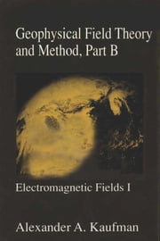 Geophysical Field Theory and Method, Part B: Electromagnetic Fields I ebook by Kaufman, Alex A.