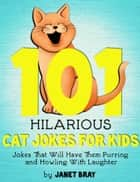 101 Hilarious Cat Jokes For Kids - Jokes That Will Have them Purring and Howling with Laughter ebook by Janet Bray