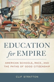 Education for Empire - American Schools, Race, and the Paths of Good Citizenship ebook by Clif Stratton