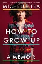 How to Grow Up - A Memoir ebook by Michelle Tea