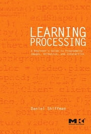 Learning Processing - A Beginner's Guide to Programming Images, Animation, and Interaction ebook by Daniel Shiffman