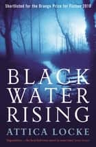 Black Water Rising - SHORTLISTED FOR THE 2010 ORANGE PRIZE FOR FICTION ebook by Attica Locke