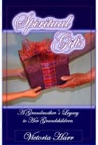 Spiritual Gifts, A Grandmother's Legacy to Her Grandchildren ebook by Victoria Harr