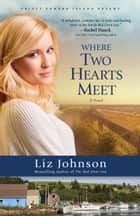 Where Two Hearts Meet (Prince Edward Island Dreams Book #2) - A Novel ebook by Liz Johnson
