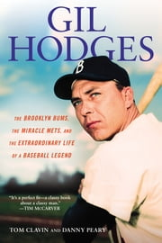 Gil Hodges - The Brooklyn Bums, the Miracle Mets, and the Extraordinary Life of a Baseball Le gend ebook by Tom Clavin,Danny Peary
