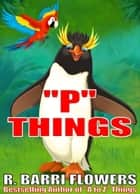 """P"" Things (A Children's Picture Book) ebook by R. Barri Flowers"