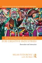 Rethinking Strategy for Creative Industries ebook by Milan Todorovic,with Ali Bakir