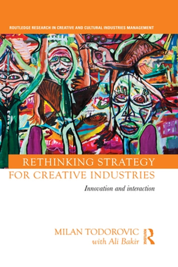 Rethinking Strategy for Creative Industries - Innovation and Interaction ebook by Milan Todorovic,with Ali Bakir
