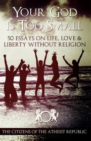 Your God Is Too Small: 50 Essays on Life, Love, and Liberty Without Religion ebook by Atheist Republic
