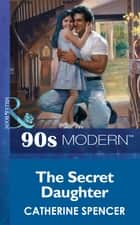 The Secret Daughter (Mills & Boon Vintage 90s Modern) ebook by Catherine Spencer