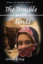 The Trouble with Tents: World of Change Book 4 ebook by Gordon A. Long