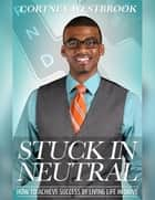 Stuck In Neutral - How to Achieve Success by Living Life in Drive ebook by Cortney Westbrook