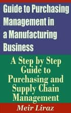 Guide to Purchasing Management in a Manufacturing Business: A Step by Step Guide to Purchasing and Supply Chain Management ebook by Meir Liraz
