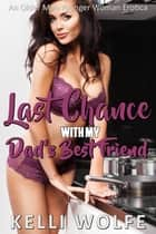 Last Chance with My Dad's Best Friend - An Older Man Younger Woman Erotica ebook by Kelli Wolfe