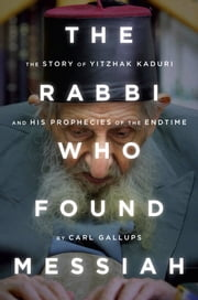The Rabbi Who Found Messiah - The Story of Yitzhak Kaduri and His Prophecies of the Endtime ebook by Carl Gallups