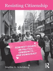 Resisting Citizenship - Feminist Essays on Politics, Community, and Democracy ebook by Martha A. Ackelsberg