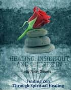 Healing: Inside Out And Outside In - Finding Zen Through Spiritual Healing ebook by Noah Daniels