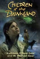Children of the Dawnland ebook by Kathleen O'Neal Gear,W. Michael Gear