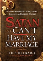 Satan, You Can't Have My Marriage - The Spiritual Warfare Guide for Dating, Engaged and Married Couples ebook by Iris Delgado