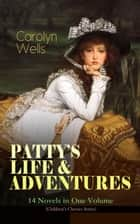 PATTY'S LIFE & ADVENTURES – 14 Novels in One Volume (Children's Classics Series) - Patty at Home, Patty's Summer Days, Patty in Paris, Patty's Friends, Patty's Success, Patty's Motor Car, Patty's Butterfly Days, Patty's Social Season, Patty's Suitors, Patty's Fortune… ebook by Carolyn Wells