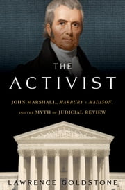 The Activist - John Marshall, Marbury v. Madison, and the Myth of Judicial Review ebook by Lawrence Goldstone