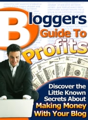 Bloggers Guide to Profits - Discover the Little Known Secrets About Making Money With Your Blog ebook by Sven Hyltén-Cavallius