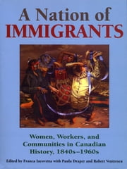 A Nation of Immigrants - Readings in Canadian History, 1840s-1960s ebook by Franca Iacovetta,Paula Draper,Robert Ventresca