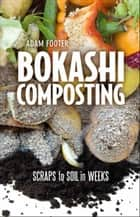 Bokashi Composting - Scraps to Soil in Weeks ebook by Adam Footer