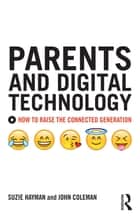Parents and Digital Technology - How to Raise the Connected Generation ebook by Suzie Hayman, John Coleman