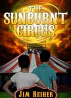 The Sunburnt Circus ebook by Jim Reiher