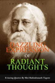 Dazzling Expression of Radiant Thoughts: Evincing Quotes By Shri Rabindranath Tagore ebook by Sreechinth C