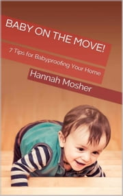 Baby On The Move! - 7 Tips for Babyproofing Your Home ebook by Hannah Mosher