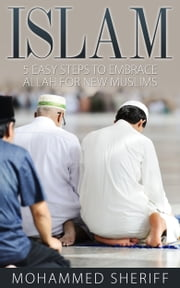 Islam: 5 Easy Steps to Embrace Allah for New Muslims ebook by Mohammed Sheriff