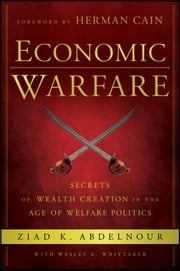 Economic Warfare - Secrets of Wealth Creation in the Age of Welfare Politics ebook by Ziad K. Abdelnour,Wesley A. Whittaker,Herman Cain
