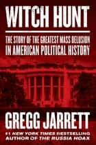 Witch Hunt - The Story of the Greatest Mass Delusion in American Political History ebook by Gregg Jarrett