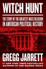 Witch Hunt - The Story of the Greatest Mass Delusion in American Political History e-kirjat by Gregg Jarrett