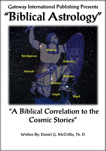 Biblical Astrology - A Biblical Correlation to the Cosmic Stories ebook by Daniel G. McCrillis Th. D.