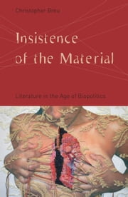 Insistence of the Material - Literature in the Age of Biopolitics ebook by Christopher Breu