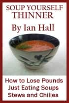 Soup Yourself Thinner! How to Lose Pounds Just eating Soups, Stews and Chilies. ebook by Ian Hall